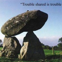A trouble shared is a trouble halved